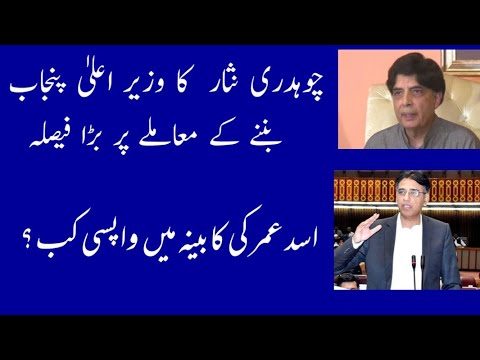 Is Ch Nisar going for Punjab Chief Ministership? Asad Umar coming back to Cabinet.